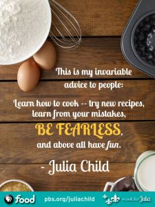 This quote and more information can be found here: http://www.pbs.org/food/features/julia-child-quotes/?utm_source=pinterest&utm_medium=pbsfood&utm_term=julia_quote&utm_content=julia_child&utm_campaign=cookforjulia